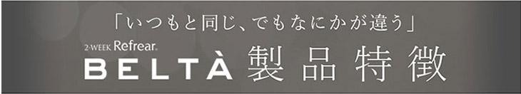 BELTA/ベルタ/新色/6色/2week/2週間/2ウィーク/ナチュラル/麻木玲那/ベルタ製品特徴