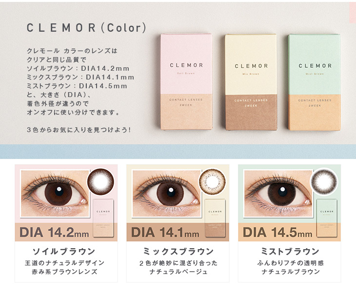 CLEMOR(Color),クレモールカラーはソイルブラウン:DIA14.2㎜で王道のナチュラルデザイン赤み系ブラウンレンズ、ミックスブラウン:DIA14.1㎜で2色が絶妙に混ざり合ったナチュラルベージュ、ミストブラウン:DIA14.5㎜でふんわりフチで透明感のあるナチュラルブラウン、の3種類からオンオフに使い分けできます,お気に入りを見つけよう!!