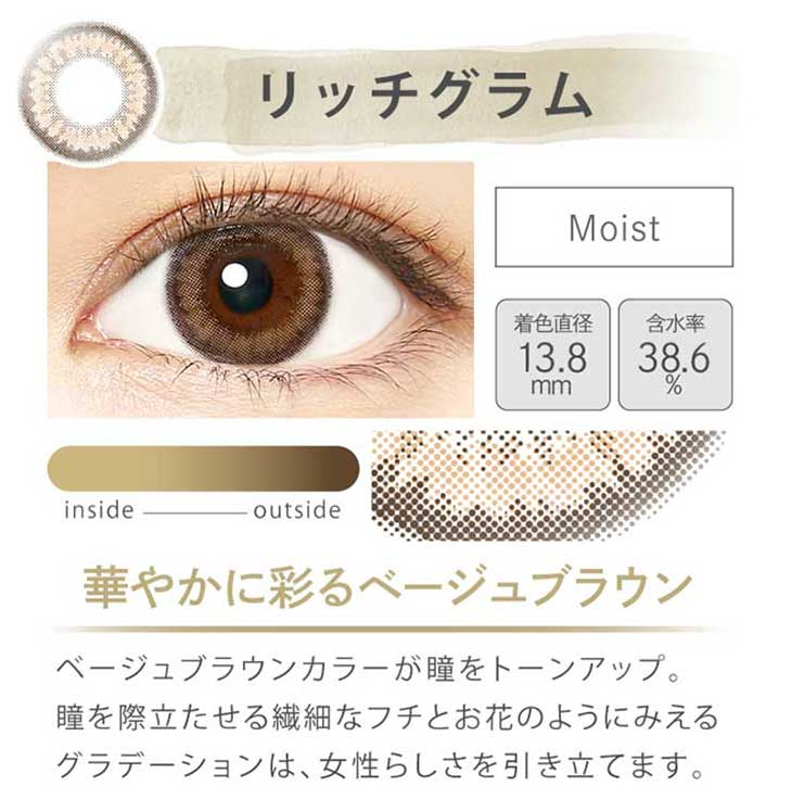 エバーカラー1dayモイストレーベル/沢尻エリカ/ワンデー/レンズ/装着画像/リッチグラム/モイスト/着色直径13.8mm/含水率38.6%/華やかに彩るベージュブラウン/ベージュブラウンカラーが瞳をトーンアップ。瞳を際立たせる繊細なフチとお花のようにみえるグラデーションは、女性らしさを引き立てます。