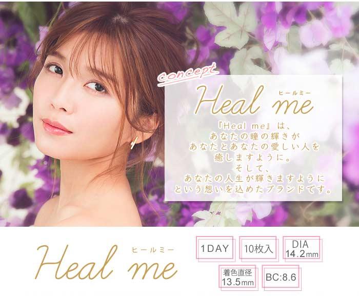 Healmeワンデー|トリプルエー宇野実彩子プロデュース|ヒールミーは、あなたの瞳の輝きがあなたとあなたの愛しい人を癒しますように。そして、あなたの人生が輝きますようにという想いを込めたブランドです