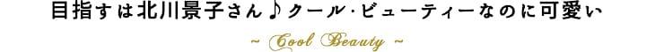 目指すは北川景子さん♪クール・ビューティーなのに可愛い