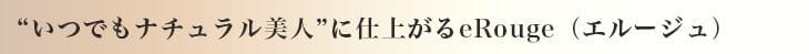 """""""いつでもナチュラル美人""""に仕上がるeRouge(エルージュ)"""