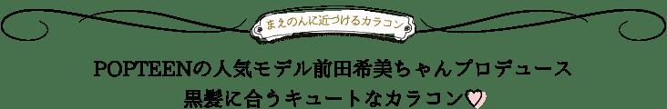 POPTEENの人気モデル前田希美ちゃんプロデュース黒髪に合うキュートなカラコン♡