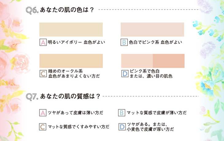 パーソナルカラー診断 |【6】あなたの肌の色は? A.明るいアイボリー、血色がよい。B.色白でピンク系、血色がよい。C.暗めのオークル系、血色があまりよくない方だ。D.ピンク系で色白、または濃い目の肌色。|【7】と肌の質感は?A.ツヤがあって皮膚は薄い方だ。B.マットな質感で皮膚が薄い方だ。C.マットな質感でくすみやすい方だ。D.ツヤがある、または小麦色で皮膚が厚い方だ